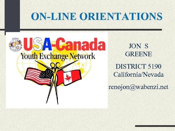ON-LINE ORIENTATIONS JON S GREENE DISTRICT 5190 California/Nevada renojon@wabenzi. net