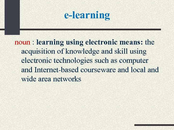 e-learning noun : learning using electronic means: the acquisition of knowledge and skill using
