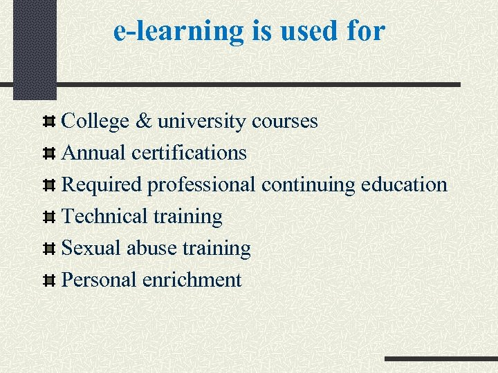 e-learning is used for College & university courses Annual certifications Required professional continuing education