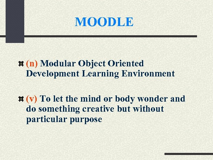 MOODLE (n) Modular Object Oriented Development Learning Environment (v) To let the mind or