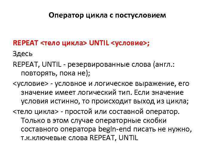 Оператор цикла с постусловием REPEAT <тело цикла> UNTIL <условие>; Здесь REPEAT, UNTIL - резервированные