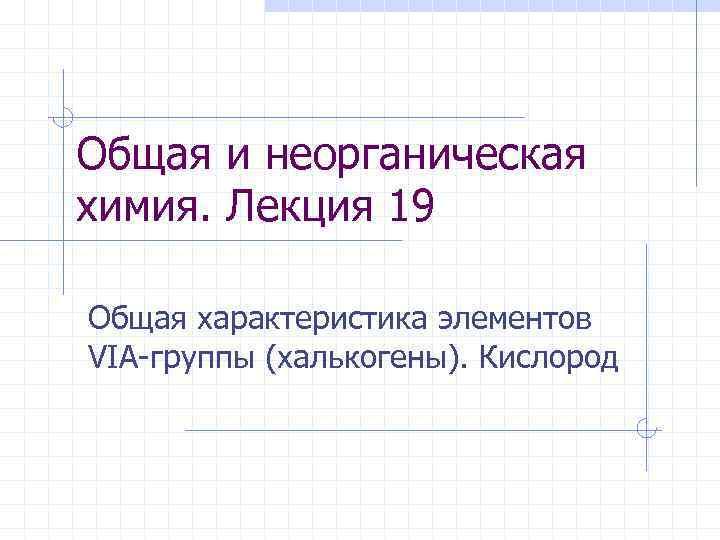 Общая и неорганическая химия. Лекция 19 Общая характеристика элементов VIA-группы (халькогены). Кислород