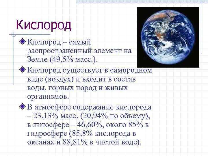 Кислород – самый распространенный элемент на Земле (49, 5% масс. ). Кислород существует в