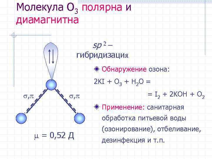 Молекула O 3 полярна и диамагнитна sp 2 – гибридизация Обнаружение озона: 2 KI