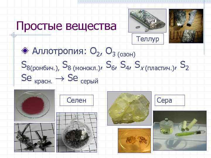 Простые вещества Теллур Аллотропия: O 2, O 3 (озон) S 8(ромбич. ), S 8