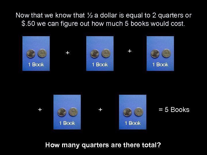 Now that we know that ½ a dollar is equal to 2 quarters or
