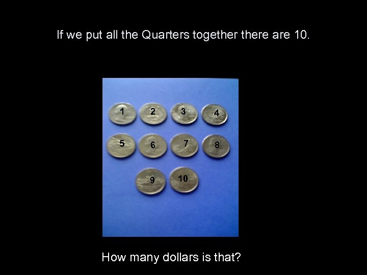 If we put all the Quarters togethere are 10. 1 2 3 4 5