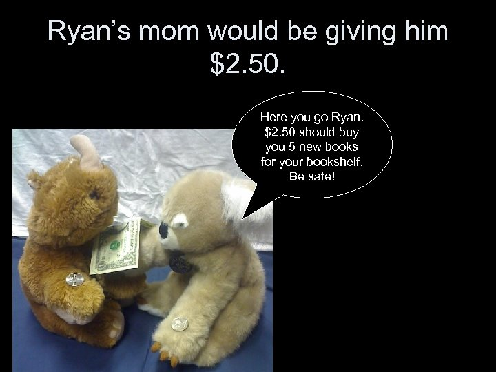 Ryan's mom would be giving him $2. 50. Here you go Ryan. $2. 50