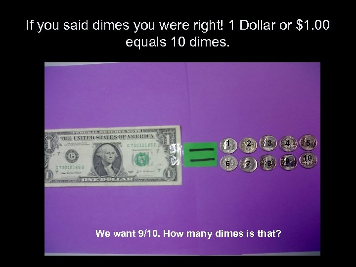 If you said dimes you were right! 1 Dollar or $1. 00 equals 10