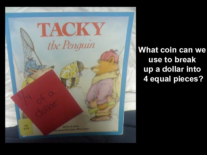 What coin can we use to break up a dollar into 4 equal pieces?