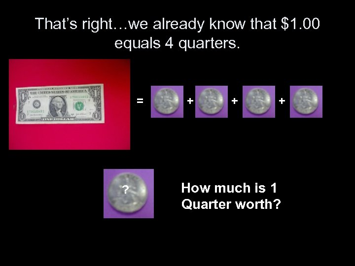 That's right…we already know that $1. 00 equals 4 quarters. = ? + +
