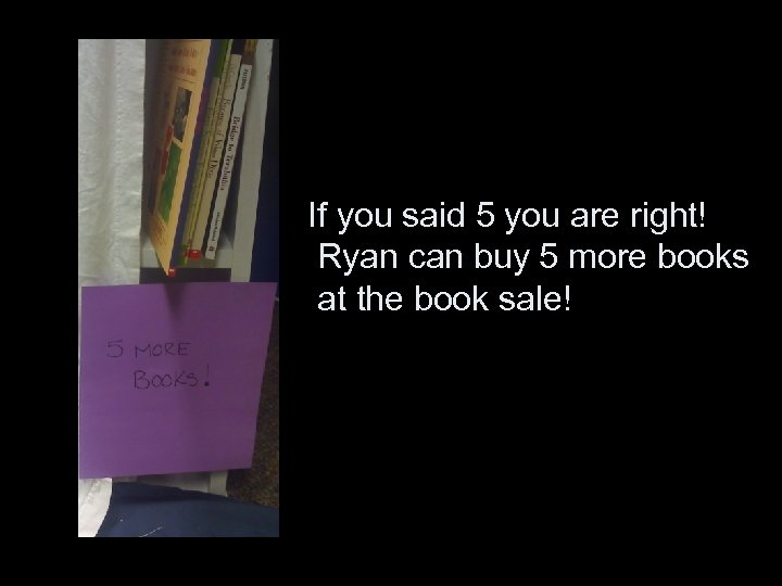 If you said 5 you are right! Ryan can buy 5 more books at