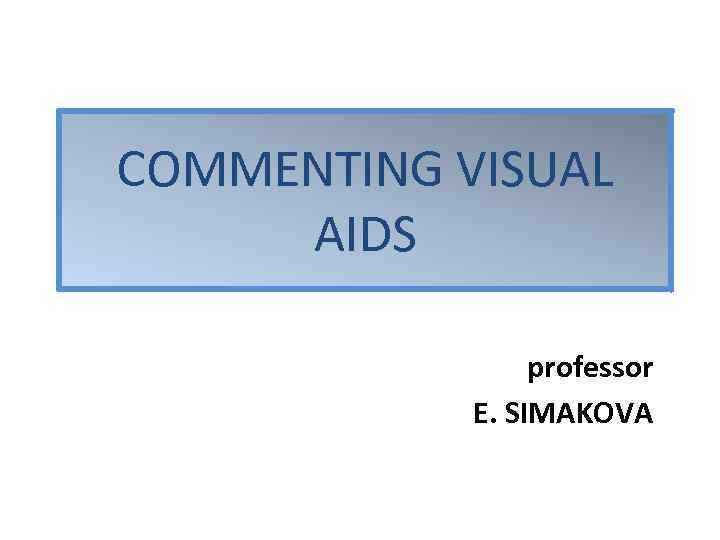COMMENTING VISUAL AIDS professor E. SIMAKOVA