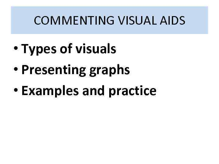 COMMENTING VISUAL AIDS • Types of visuals • Presenting graphs • Examples and practice