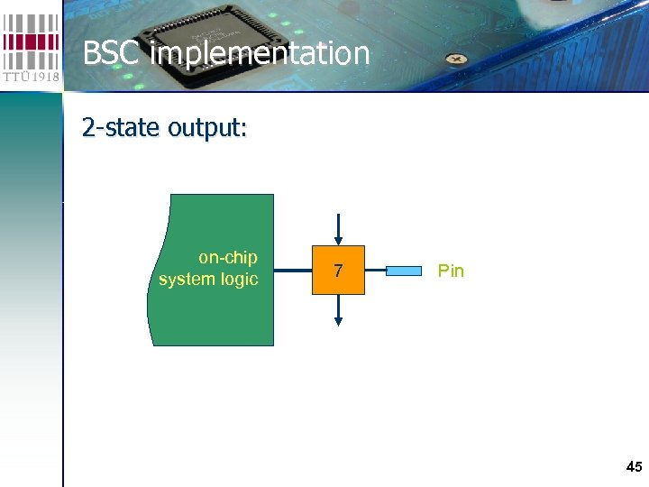 BSC implementation 2 -state output: on-chip system logic 7 Pin 45