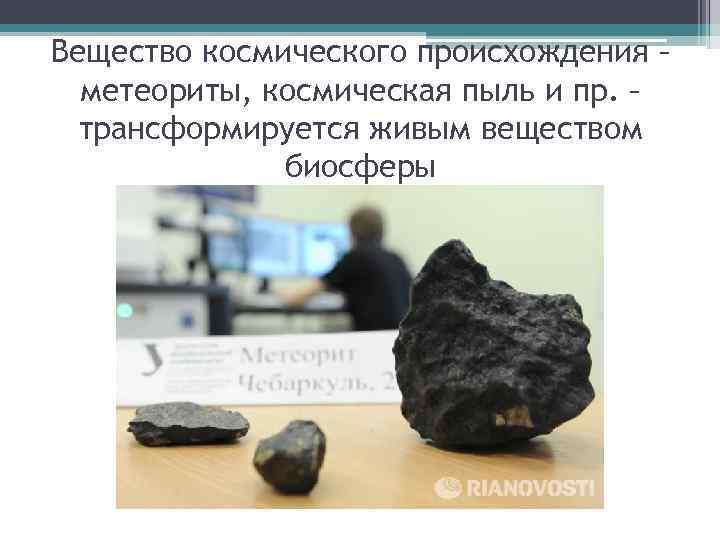 Вещество космического происхождения – метеориты, космическая пыль и пр. – трансформируется живым веществом биосферы