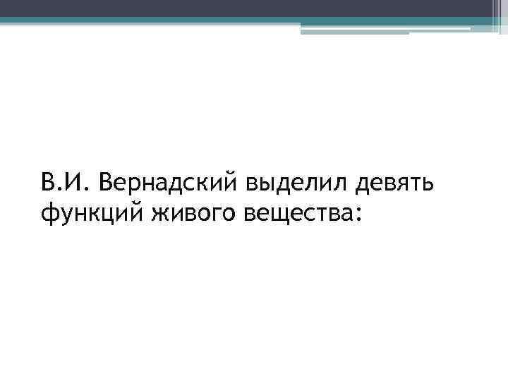 В. И. Вернадский выделил девять функций живого вещества: