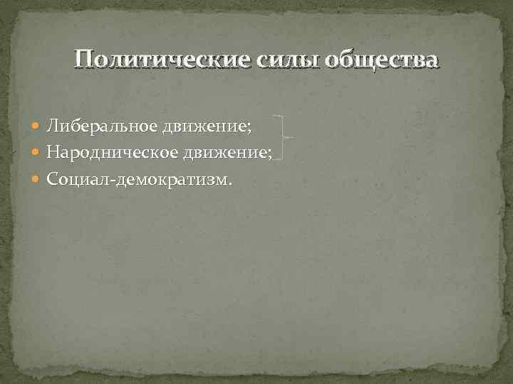 Политические силы общества Либеральное движение; Народническое движение; Социал-демократизм.