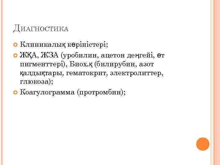 ДИАГНОСТИКА Клиникалық көріністері; ЖҚА, ЖЗА (уробилин, ацетон деңгейі, өт пигменттері), Биох. қ (билирубин, азот