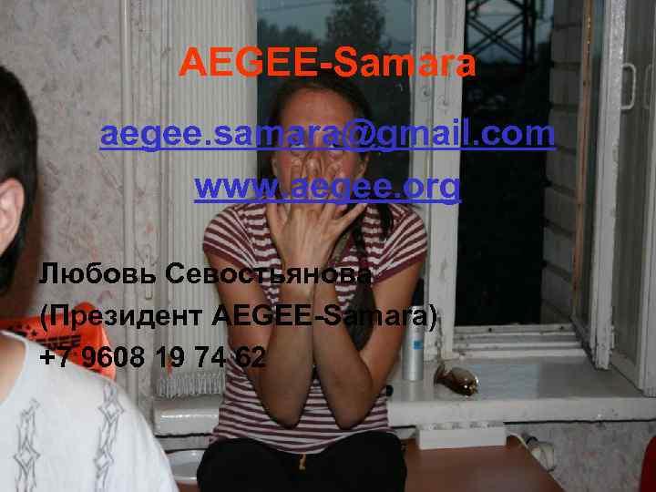 AEGEE-Samara aegee. samara@gmail. com www. aegee. org Любовь Севостьянова (Президент AEGEE-Samara) +7 9608 19
