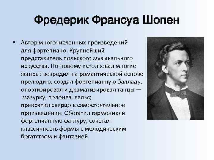 Фредерик Франсуа Шопен • Автор многочисленных произведений для фортепиано. Крупнейший представитель польского музыкального искусства.