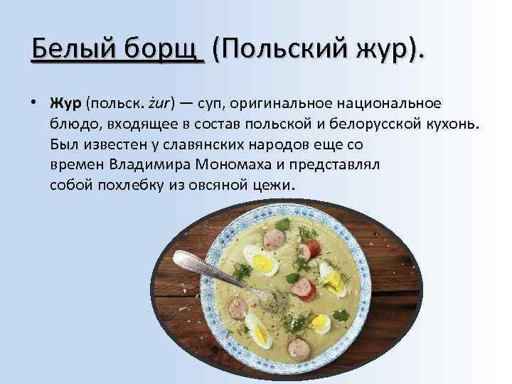 Белый борщ (Польский жур). • Жур (польск. żur) — суп, оригинальное национальное блюдо, входящее