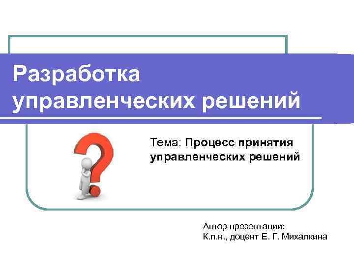 Разработка управленческих решений Тема: Процесс принятия управленческих решений Автор презентации: К. п. н. ,