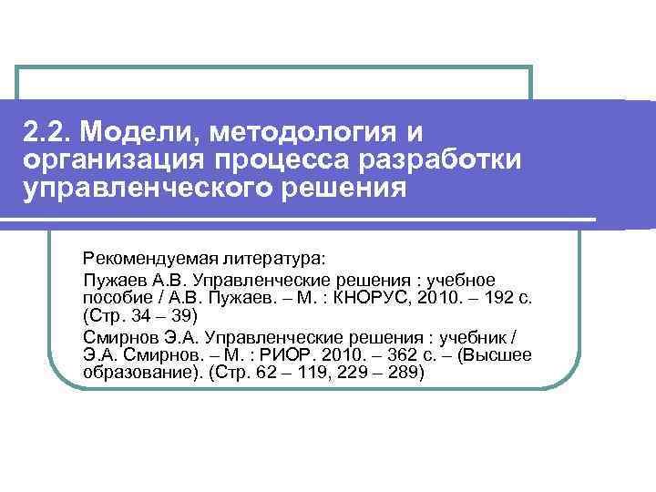 2. 2. Модели, методология и организация процесса разработки управленческого решения Рекомендуемая литература: Пужаев А.