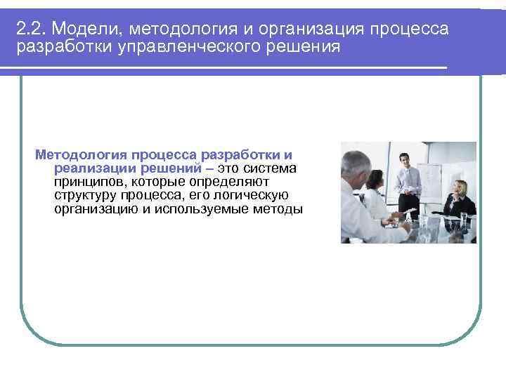 2. 2. Модели, методология и организация процесса разработки управленческого решения Методология процесса разработки и