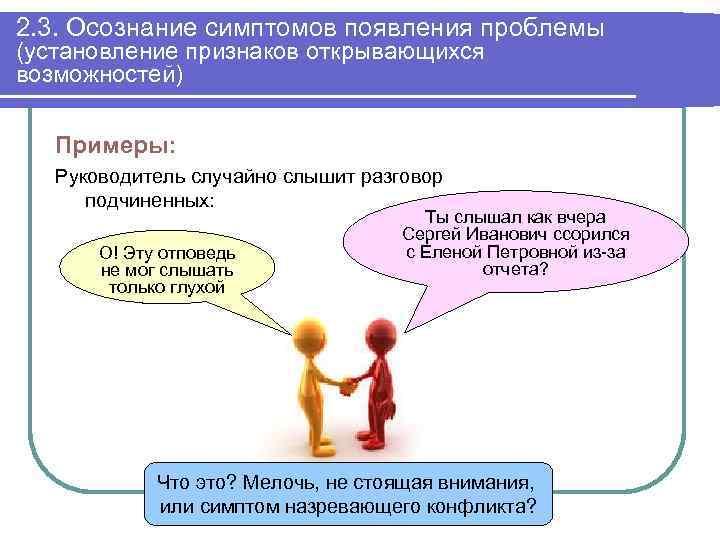 2. 3. Осознание симптомов появления проблемы (установление признаков открывающихся возможностей) Примеры: Руководитель случайно слышит