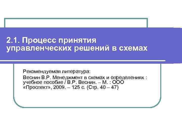 2. 1. Процесс принятия управленческих решений в схемах Рекомендуемая литература: Веснин В. Р. Менеджмент