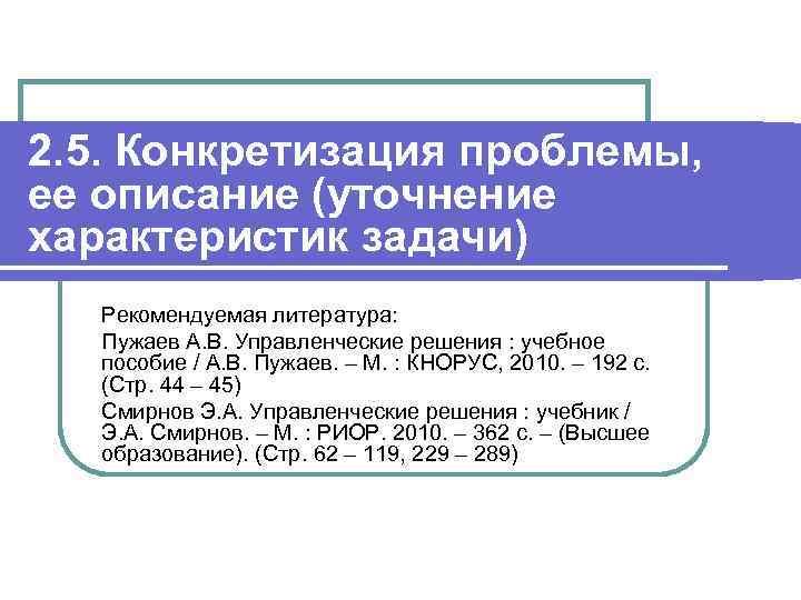 2. 5. Конкретизация проблемы, ее описание (уточнение характеристик задачи) Рекомендуемая литература: Пужаев А. В.