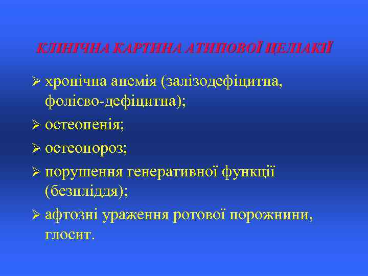 КЛІНІЧНА КАРТИНА АТИПОВОЇ ЦЕЛІАКІЇ Ø хронічна анемія (залізодефіцитна, фолієво-дефіцитна); Ø остеопенія; Ø остеопороз; Ø