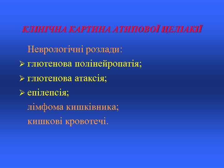 КЛІНІЧНА КАРТИНА АТИПОВОЇ ЦЕЛІАКІЇ Неврологічні розлади: Ø глютенова полінейропатія; Ø глютенова атаксія; Ø епілепсія;