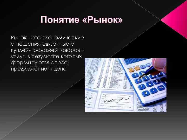 Понятие «Рынок» Рынок – это экономические отношения, связанные с куплей-продажей товаров и услуг, в