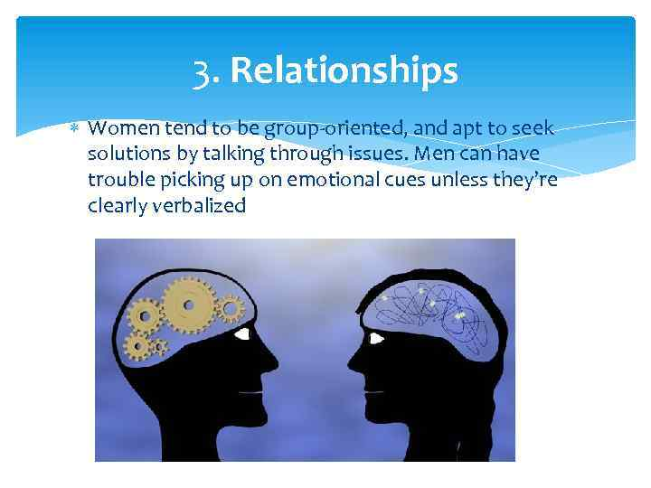 3. Relationships Women tend to be group-oriented, and apt to seek solutions by talking