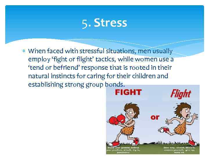 5. Stress When faced with stressful situations, men usually employ 'fight or flight' tactics,