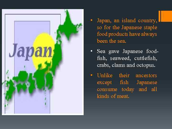 • Japan, an island country, so for the Japanese staple food products have