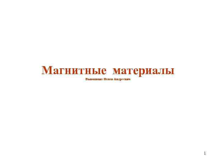 Магнитные материалы Выполнил: Павел Андреевич 1