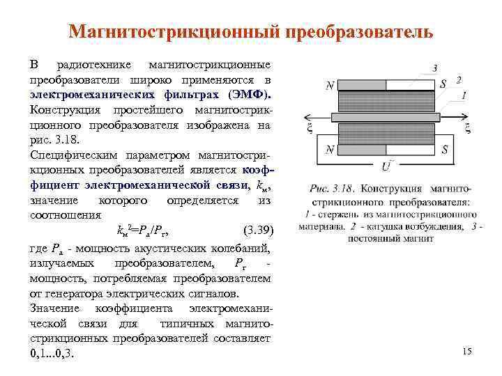 Магнитострикционный преобразователь В радиотехнике магнитострикционные преобразователи широко применяются в электромеханических фильтрах (ЭМФ). Конструкция простейшего