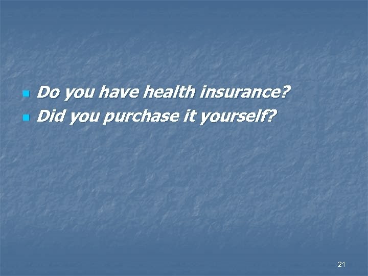 n n Do you have health insurance? Did you purchase it yourself? 21