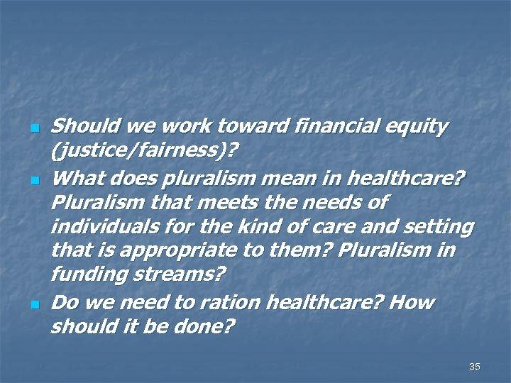 n n n Should we work toward financial equity (justice/fairness)? What does pluralism mean