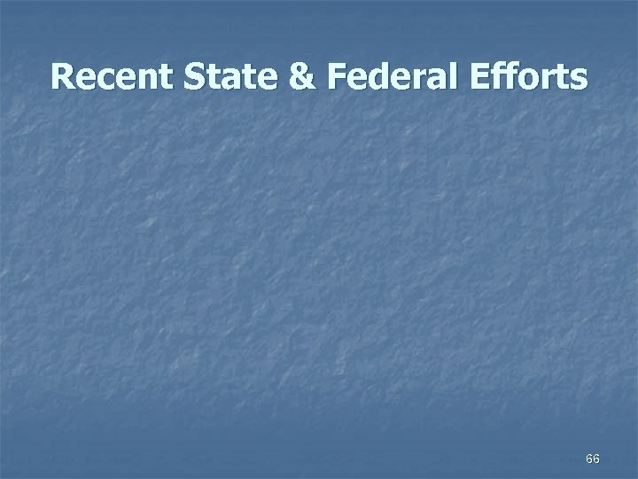Recent State & Federal Efforts 66