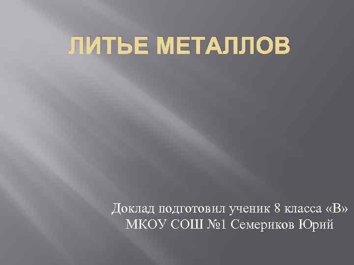 ЛИТЬЕ МЕТАЛЛОВ Доклад подготовил ученик 8 класса «В» МКОУ СОШ № 1 Семериков Юрий