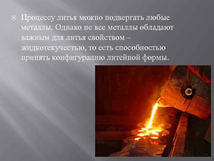 Процессу литья можно подвергать любые металлы. Однако не все металлы обладают важным для