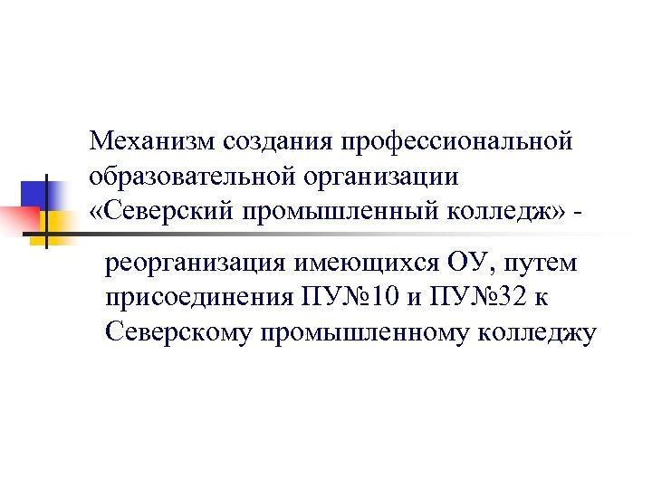 Механизм создания профессиональной образовательной организации «Северский промышленный колледж» реорганизация имеющихся ОУ, путем присоединения ПУ№