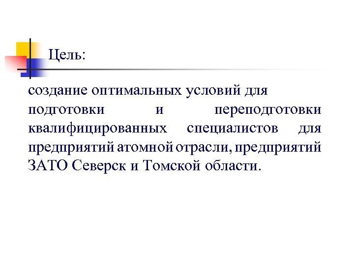 Цель: создание оптимальных условий для подготовки и переподготовки квалифицированных специалистов для предприятий атомной отрасли,