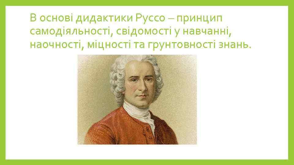 В основі дидактики Руссо – принцип самодіяльності, свідомості у навчанні, наочності, міцності та грунтовності