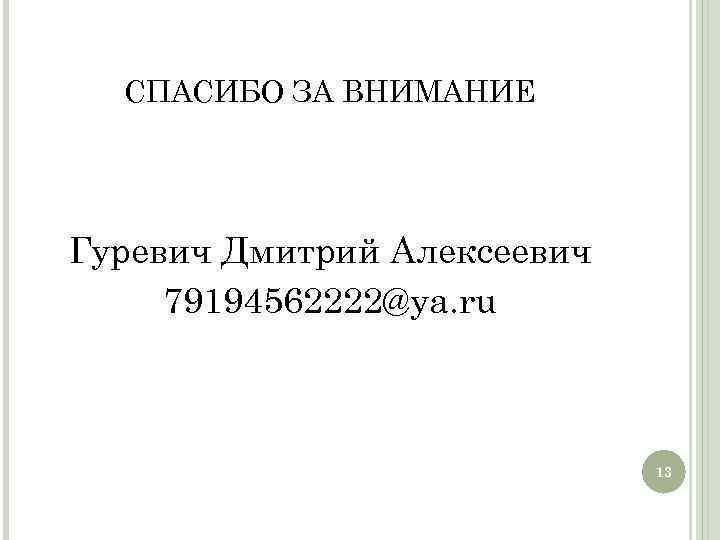 СПАСИБО ЗА ВНИМАНИЕ Гуревич Дмитрий Алексеевич 79194562222@ya. ru 13 13