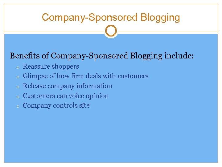 Company-Sponsored Blogging Benefits of Company-Sponsored Blogging include: o o o Reassure shoppers Glimpse of